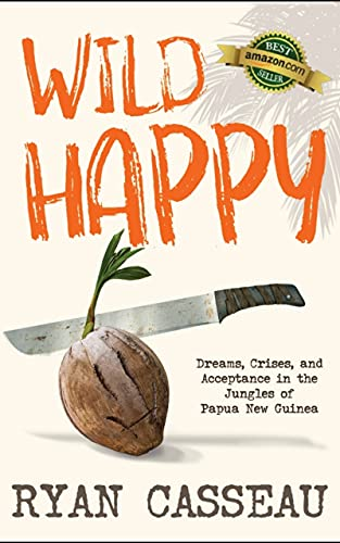 Wild Happy: Dreams, Crises, and Acceptance in the Jungles of Papua New Guinea by [Ryan Casseau]