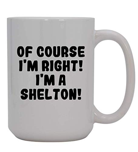 Of Course I'm Right! I'm A Shelton! - 15oz Ceramic Coffee Mug, White