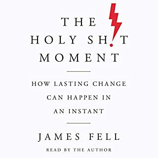 The Holy Sh!t Moment     How Lasting Change Can Happen in an Instant              Written by:                                                                                                                                 James Fell                               Narrated by:                                                                                                                                 James Fell                      Length: 10 hrs and 4 mins     15 ratings     Overall 4.7