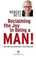 Reclaiming the Joy in Being a Man: How Men Can Rediscover Their Manhood