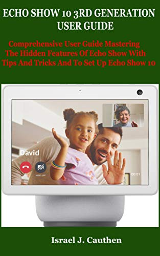 ECHO SHOW 10 3RD GENERATION USER GUIDE: Comprehensive User Guide Mastering The Hidden Features Of Echo Show With Tips And Tricks And To Set Up Echo Show 10 (English Edition)