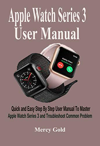 Apple Watch Series 3 User Manual : Quick and Easy Step By Step User Manual To Master Apple Watch Series 3 and Troubleshoot Common Problem. (English Edition)