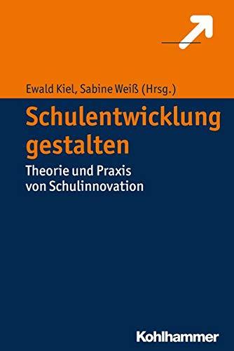 Schulentwicklung gestalten: Theorie und Praxis von Schulinnovation