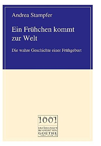 Ein Frühchen kommt zur Welt: Die wahre Geschichte einer Frühgeburt (August von Goethe Literaturverlag)
