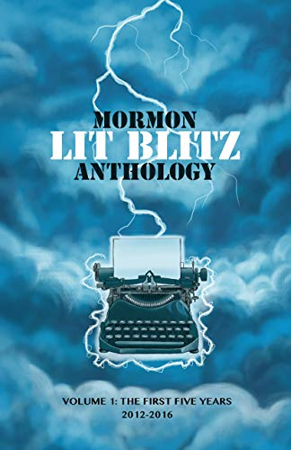 Mormon Lit Blitz Anthology: Volume 1: The First Five Years 2012 to 2016 (English Edition)