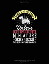 Always Be Yourself Unless You Can Be A Miniature Schnauzer Then Be A Miniature Schnauzer: Composition Notebook - College Ruled