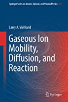 Gaseous Ion Mobility, Diffusion, and Reaction (Springer Series on Atomic, Optical, and Plasma Physics, 105)