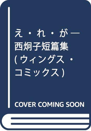 え・れ・が ─ 西炯子短篇集 (ウィングス・コミックス)