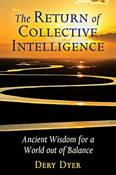 The Return of Collective Intelligence: Ancient Wisdom for a World out of Balance by [Dery Dyer]