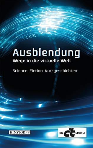 Ausblendung. Wege in die virtuelle Welt: Science-Fiction-Kurzgeschichten (Die c\'t Stories)