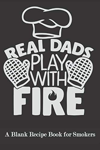 Real Dads Play With Fire: Blank Recipe Book for Smokers ( BBQ, Smoker, Grill Cookbook)