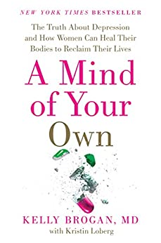 A Mind of Your Own: The Truth About Depression and How Women Can Heal Their Bodies to Reclaim Their Lives by [Kelly Brogan M.D.]