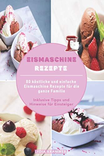 Eismaschine Rezepte: 80 köstliche und einfache Eismaschine Rezepte für die ganze Familie - Inklusive Tipps und Hinweise für Einsteiger