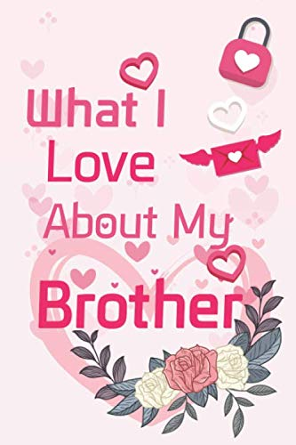 What I Love About My Brother: What I Love About You Fill In The Blank Book - Funny Valentines Day Gift For Her - Funny I Love You Gifts For Him - ... - Journal In, 6' x 9', 4 Staves Per Page,120