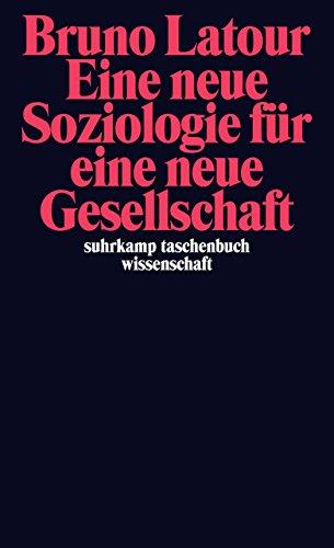 Eine neue Soziologie für eine neue Gesellschaft: Einführung in die Akteur-Netzwerk-Theorie (suhrkamp taschenbuch wissenschaft)