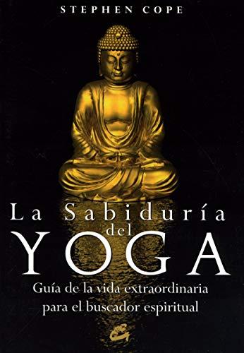 La sabiduría del yoga: Guía de la vida extraordinaria para el buscador espiritual (Cuerpo - Mente)
