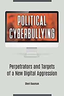 Political Cyberbullying: Perpetrators and Targets of a New Digital Aggression (English Edition)