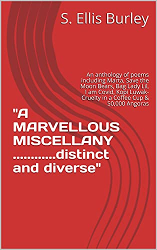 'A MARVELLOUS MISCELLANY ............distinct and diverse': An anthology of poems including Marta, Save the Moon Bears, Bag Lady Lil, I am Covid, Kopi ... Cup & 50,000 Angoras (English Edition)