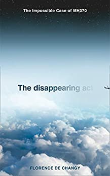 The Disappearing Act: The Impossible Case of MH370 by [Florence de Changy]