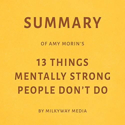 Summary of Amy Morin's 13 Things Mentally Strong People Don't Do by Milkyway Media cover art