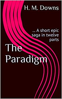 The Paradigm: ... A short epic saga in twelve parts by [H. M. Downs]