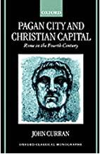 [Pagan City and Christian Capital: Rome in the Fourth Century (Oxford Classical Monographs)] [Author: Curran, John R.] [October, 2000]