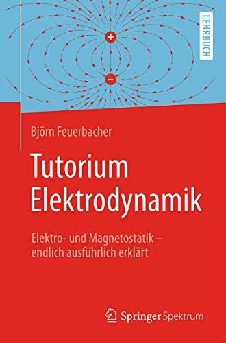 Tutorium Elektrodynamik: Elektro- und Magnetostatik - endlich ausführlich erklärt