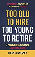 Too Old to Hire, Too Young to Retire: A Comprehensive Guide for Body, Mind and Soul