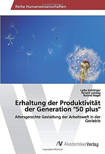 """Erhaltung der Produktivität der Generation """"50 plus"""": Altersgerechte Gestaltung der Arbeitswelt in der Geriatrie"""