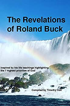 The Revelations of Roland Buck: Inspired by his life teachings highlighting the 7 highest priorities of God by [Timothy Holt]