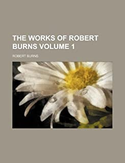The Works of Robert Burns Volume 1