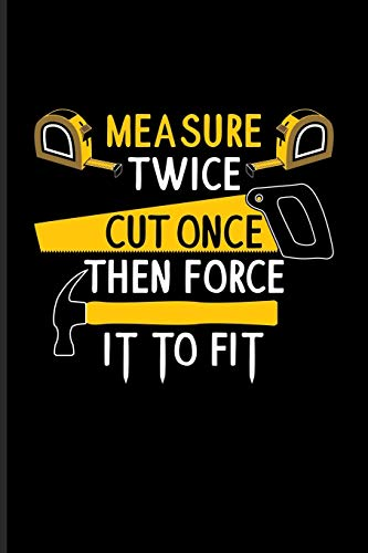 Measure Twice Cut Once Then Force It To Fit: DIY Notebook Journal For Carpenter, Carpentry, Craftsmen & Tree Cutting Tools Fans   6x9   101 pages