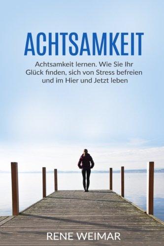Achtsamkeit: Achtsamkeit lernen. Wie Sie Ihr Glück finden, sich von Stress befreien und im Hier und Jetzt leben (German Edition)