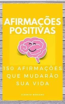 AFIRMAÇÕES POSITIVAS: 150 AFIRMAÇÕES QUE MUDARÃO SUA VIDA (AUTO-AJUDA E DESENVOLVIMENTO PESSOAL Livro 35) por [Alberto Moriano Uceda]
