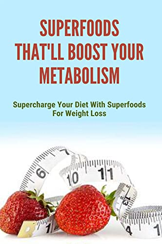 Superfoods That'll Boost Your Metabolism: Supercharge Your Diet With Superfoods For Weight Loss: How To Eat Superfoods (English Edition)