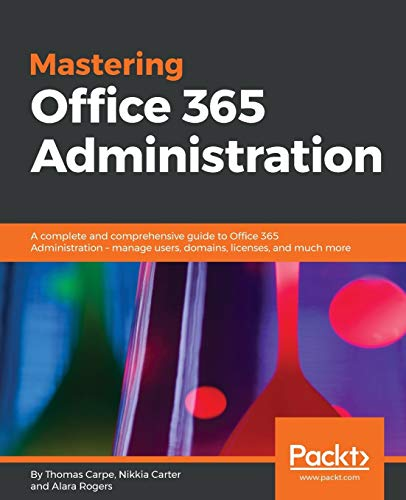 Mastering Office 365 Administration: A complete and comprehensive guide to Office 365 Administration - manage users, domains, licenses, and much more