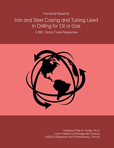The World Market for Iron and Steel Casing and Tubing Used In Drilling for Oil or Gas: A 2021 Global Trade Perspective