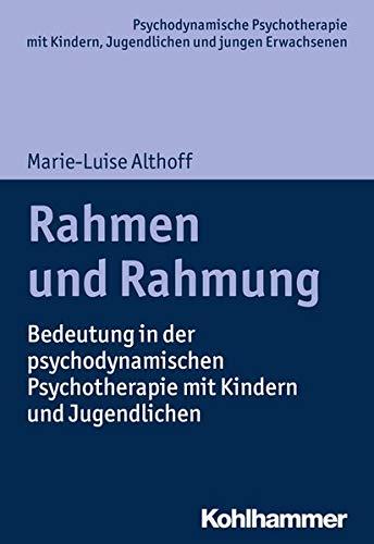 Rahmen und Rahmung: Bedeutung in der psychodynamischen Psychotherapie mit Kindern und Jugendlichen (Psychodynamische Psychotherapie mit Kindern, ... Praxis und Anwendungen im 21. Jahrhundert)