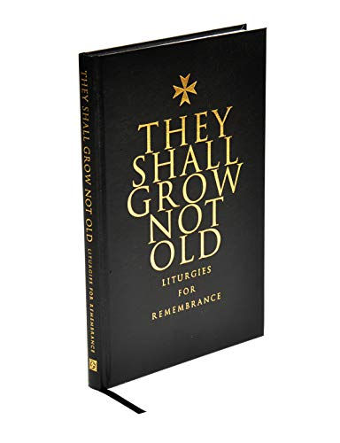 THEY SHALL GROW NOT OLD: Liturgies for Remembrance
