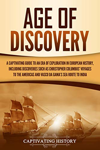 Age of Discovery: A Captivating Guide to an Era of Exploration in European History, Including Discoveries Such as Christopher Columbus' Voyages to the ... Gama's Sea Route to India (English Edition)