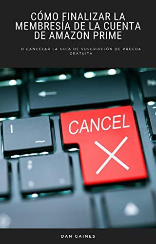 Cómo finalizar la membresía de la cuenta de Amazon Prime: o cancelar la guía de suscripción de prueba gratuita (Spanish Edition)