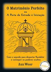 O Matrimônio Perfeito ou A Porta de Entrada à Iniciação: com o Segredo Para Despertar Kundalini e Conseguir os Poderes Ocultos