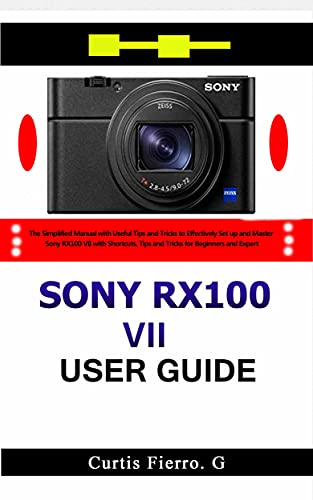 Sony RX100 VII User Guide : The Simplified Manual with Useful Tips and Tricks to Effectively Set up and Master Sony RX100 VII with Shortcuts, Tips and ... for Beginners and Experts (English Edition)