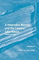 A Heterodox Marxist and His Century : Lelio Basso: Selected Writings (Historical Materialism Book)