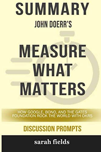 Summary of Measure What Matters: How Google, Bono, and the Gates Foundation Rock the World with Okrs by John Doerr - Discussion Prompts