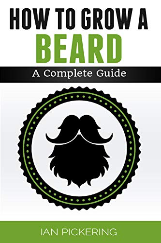 How To Grow A Beard: The Complete Guide by [Ian Pickering]