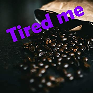 Tired Me