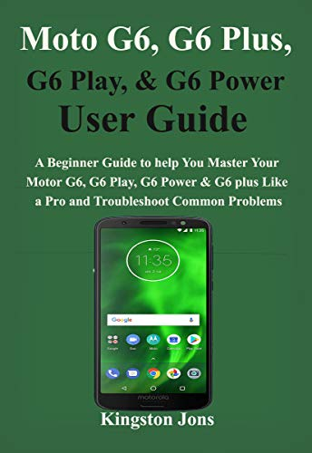 Moto G6, G6 Plus, G6 Play, & G6 Power User Guide: A Beginner Guide to help You Master Your Motor G6, G6…
