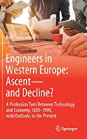 Engineers in Western Europe: Ascent―and Decline?: A Profession Torn Between Technology and Economy, 1850–1990, with Outlooks to the Present