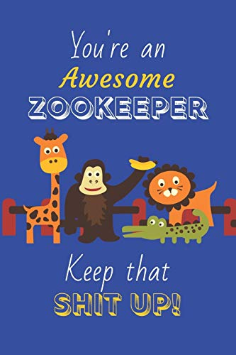 You're An Awesome Zookeeper Keep That Shit Up!: Zookeeper Gifts: Novelty Gag Notebook Gift: Lined Paper Paperback Journal